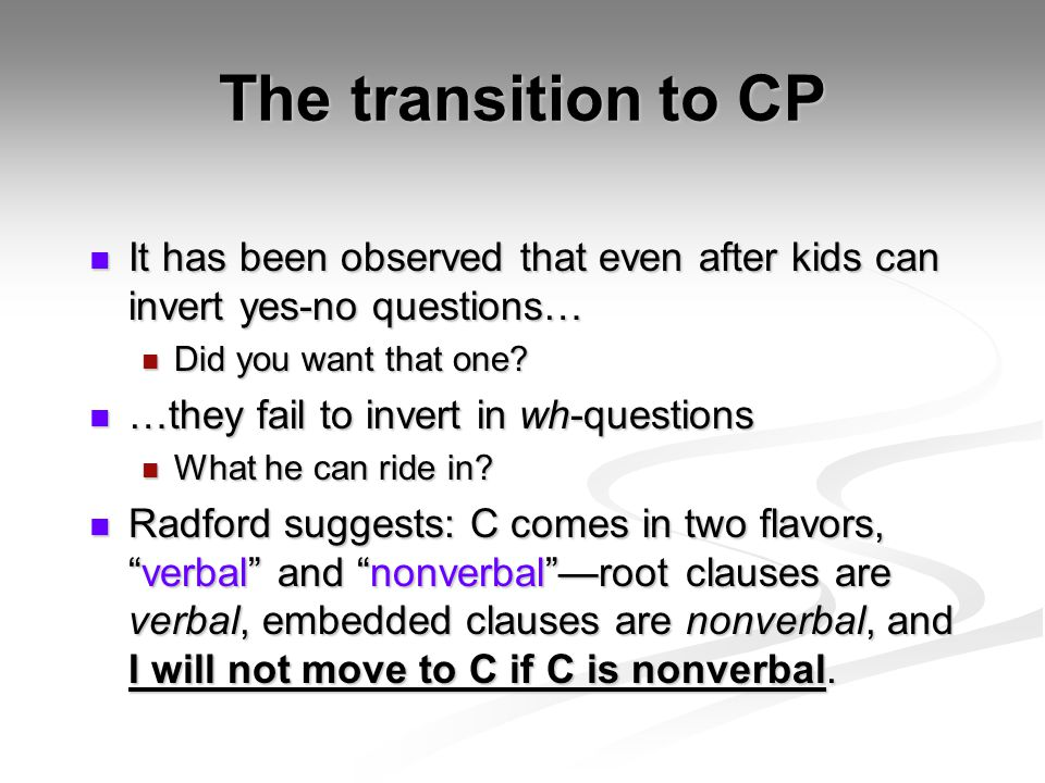 The transition to CP It has been observed that even after kids can invert yes-no questions… It has been observed that even after kids can invert yes-n