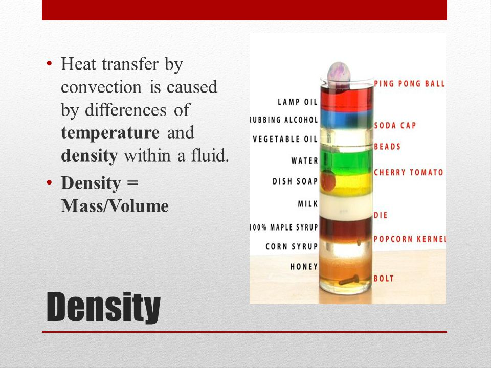Density Heat transfer by convection is caused by differences of temperature and density within a fluid. Density = Mass/Volume