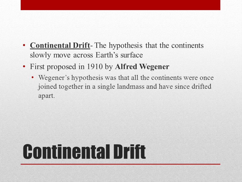 Continental Drift Continental Drift- The hypothesis that the continents slowly move across Earths surface First proposed in 1910 by Alfred Wegener Weg