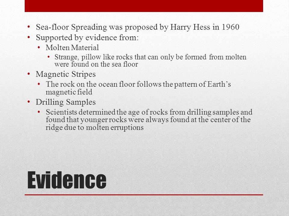 Evidence Sea-floor Spreading was proposed by Harry Hess in 1960 Supported by evidence from: Molten Material Strange, pillow like rocks that can only b