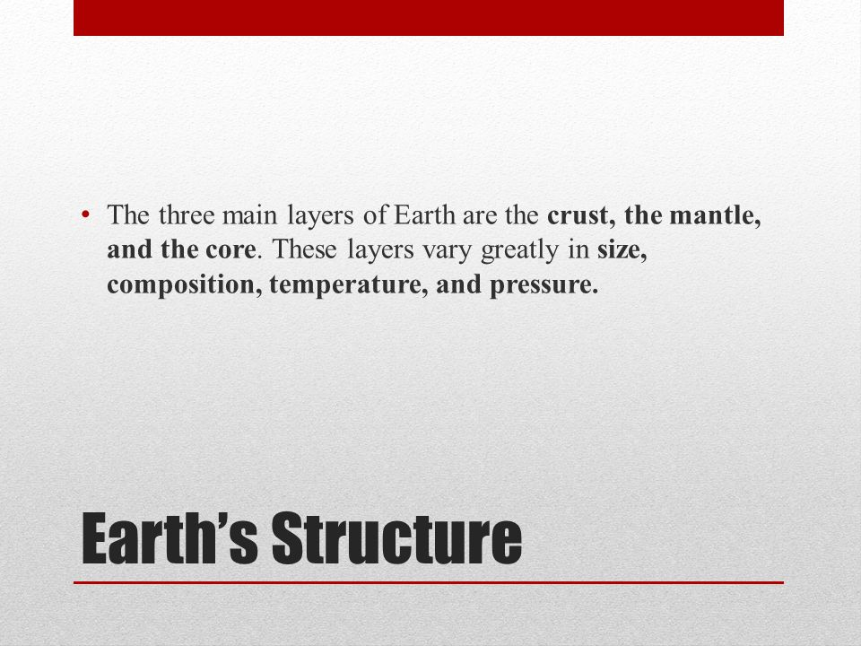 Earths Structure The three main layers of Earth are the crust, the mantle, and the core. These layers vary greatly in size, composition, temperature,