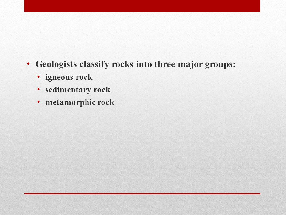 Geologists classify rocks into three major groups: igneous rock sedimentary rock metamorphic rock