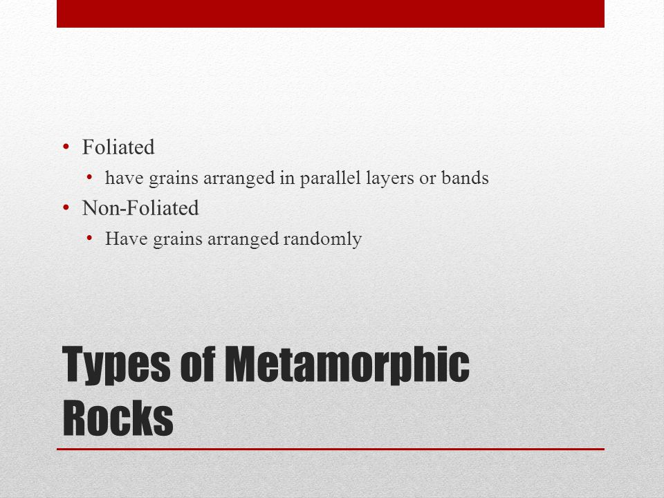 Types of Metamorphic Rocks Foliated have grains arranged in parallel layers or bands Non-Foliated Have grains arranged randomly
