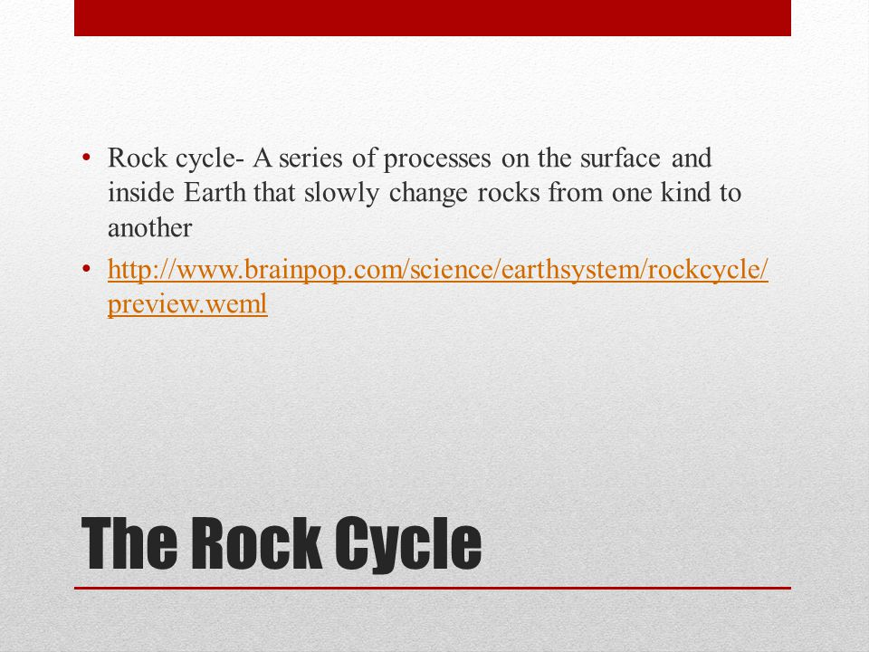 The Rock Cycle Rock cycle- A series of processes on the surface and inside Earth that slowly change rocks from one kind to another http://www.brainpop