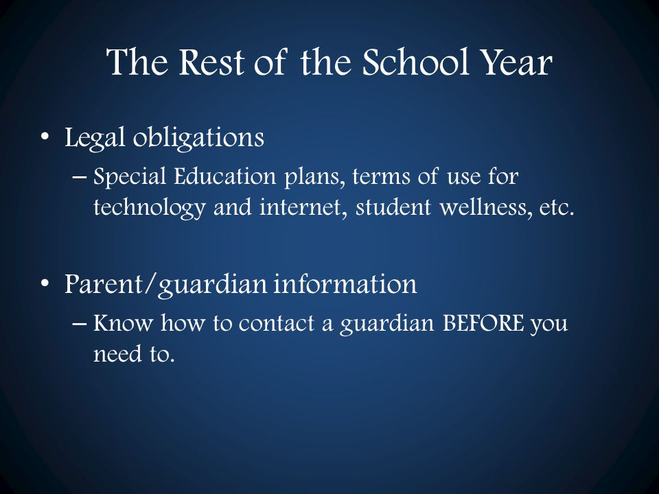 The Rest of the School Year Legal obligations – Special Education plans, terms of use for technology and internet, student wellness, etc. Parent/guard