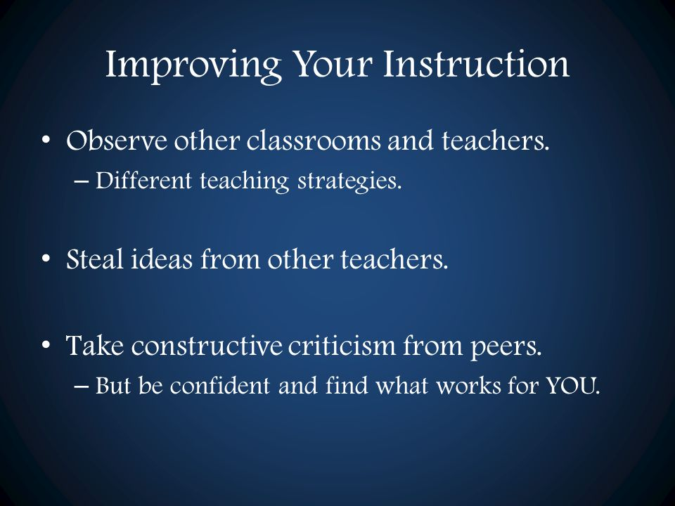 Improving Your Instruction Observe other classrooms and teachers. – Different teaching strategies. Steal ideas from other teachers. Take constructive