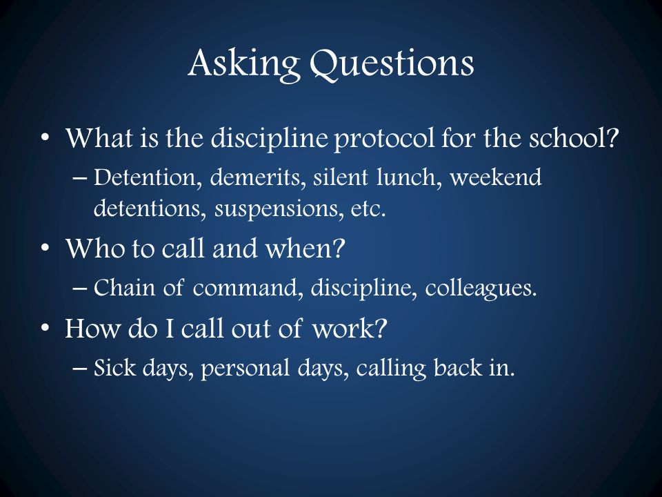 Asking Questions What is the discipline protocol for the school? – Detention, demerits, silent lunch, weekend detentions, suspensions, etc. Who to cal