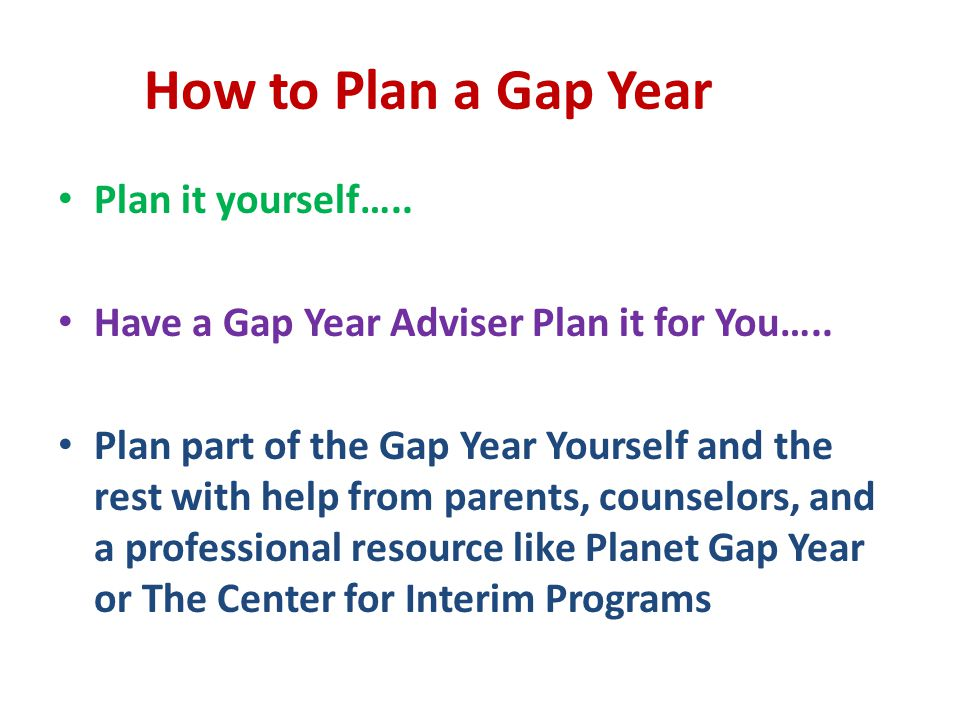 How to Plan a Gap Year Plan it yourself….. Have a Gap Year Adviser Plan it for You….. Plan part of the Gap Year Yourself and the rest with help from p