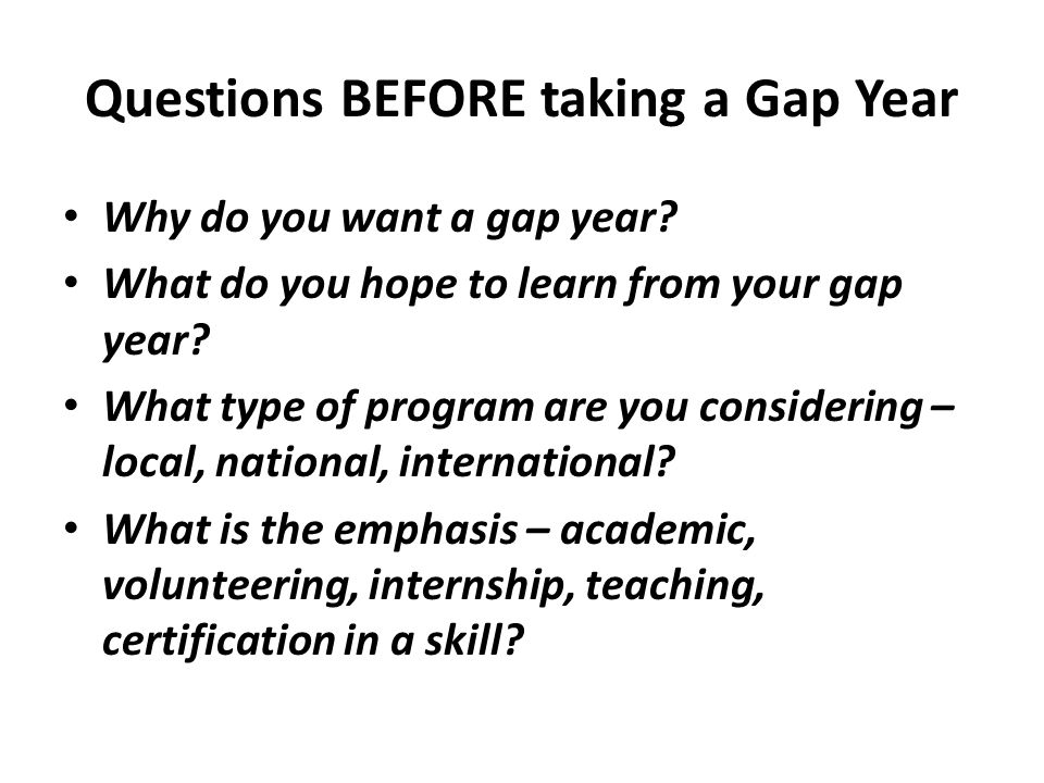 Questions BEFORE taking a Gap Year Why do you want a gap year? What do you hope to learn from your gap year? What type of program are you considering