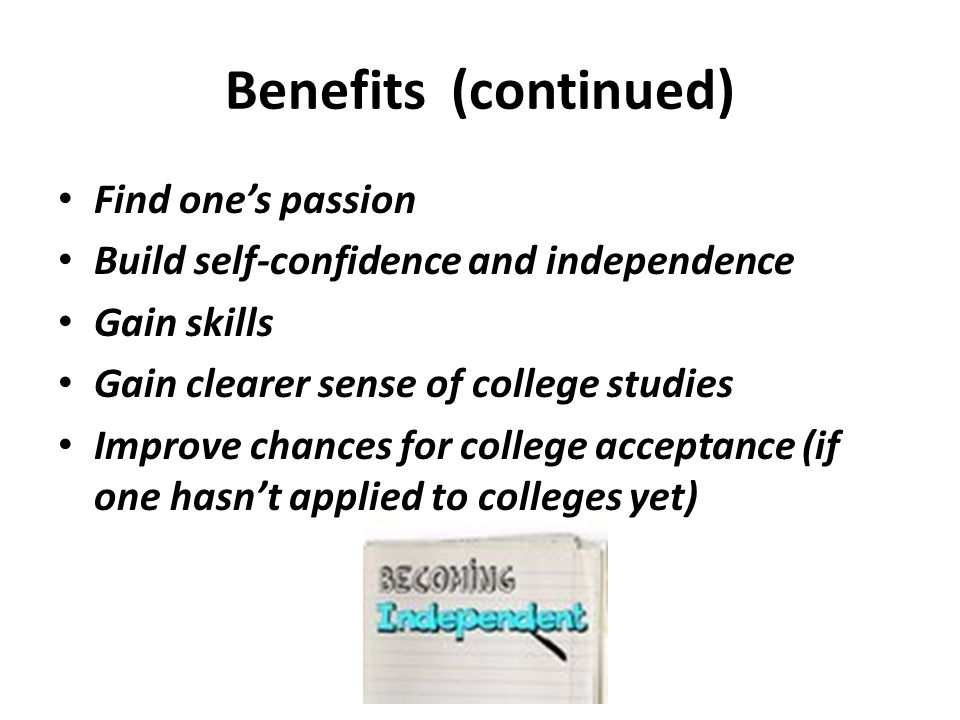 Benefits (continued) Find ones passion Build self-confidence and independence Gain skills Gain clearer sense of college studies Improve chances for co