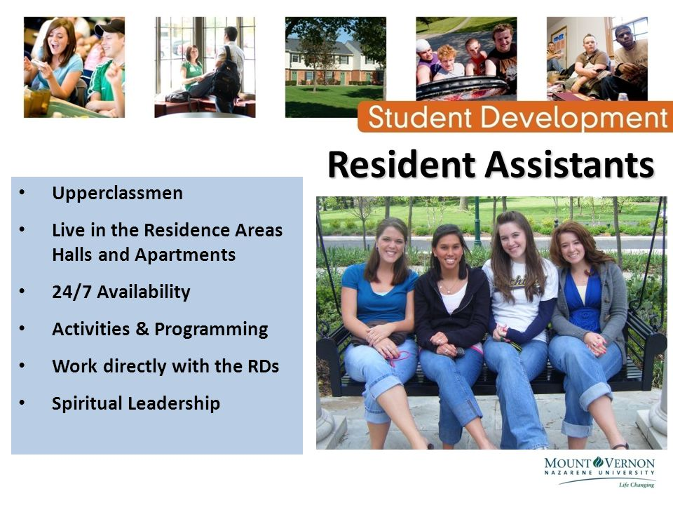 Resident Assistants Upperclassmen Live in the Residence Areas Halls and Apartments 24/7 Availability Activities & Programming Work directly with the RDs Spiritual Leadership