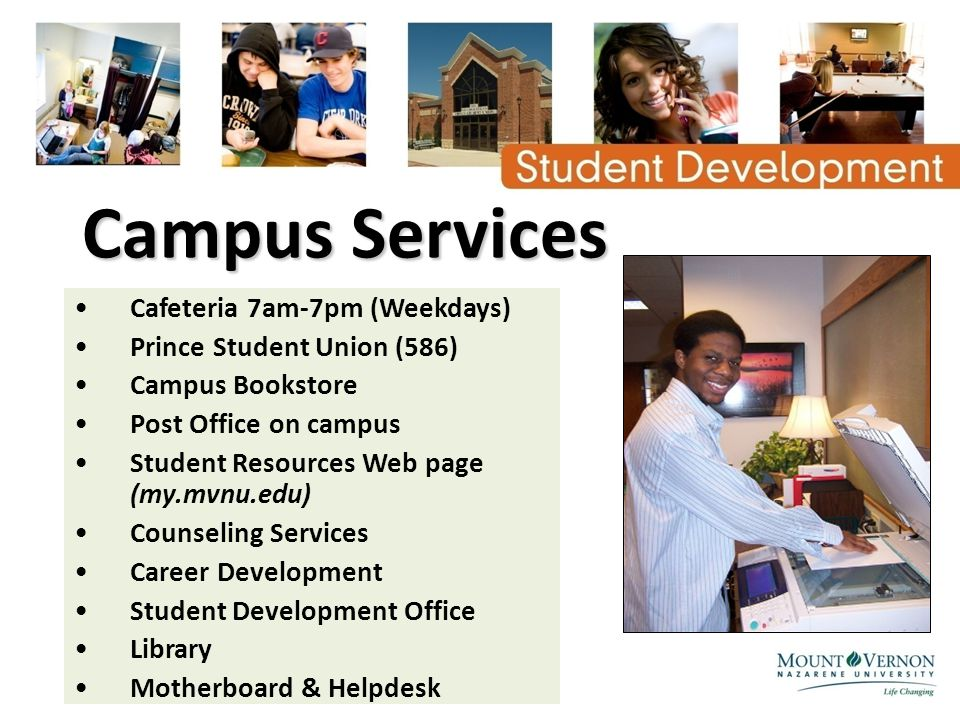 Campus Services Cafeteria 7am-7pm (Weekdays) Prince Student Union (586) Campus Bookstore Post Office on campus Student Resources Web page (my.mvnu.edu) Counseling Services Career Development Student Development Office Library Motherboard & Helpdesk