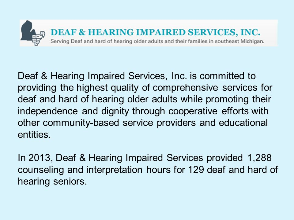 Deaf & Hearing Impaired Services, Inc. is committed to providing the highest quality of comprehensive services for deaf and hard of hearing older adul