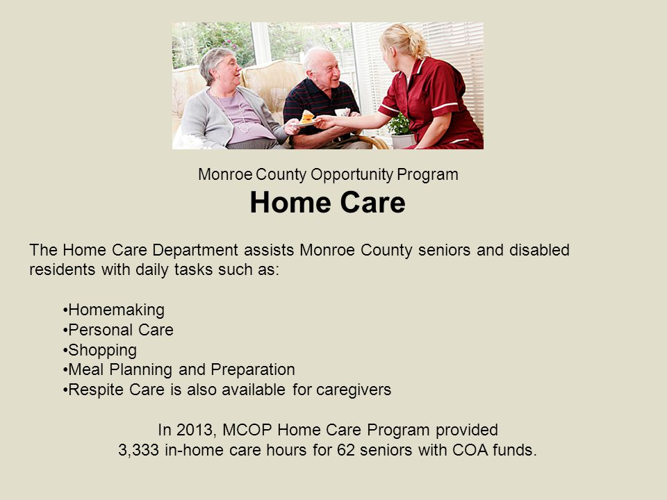 Monroe County Opportunity Program Home Care The Home Care Department assists Monroe County seniors and disabled residents with daily tasks such as: Homemaking Personal Care Shopping Meal Planning and Preparation Respite Care is also available for caregivers In 2013, MCOP Home Care Program provided 3,333 in-home care hours for 62 seniors with COA funds.