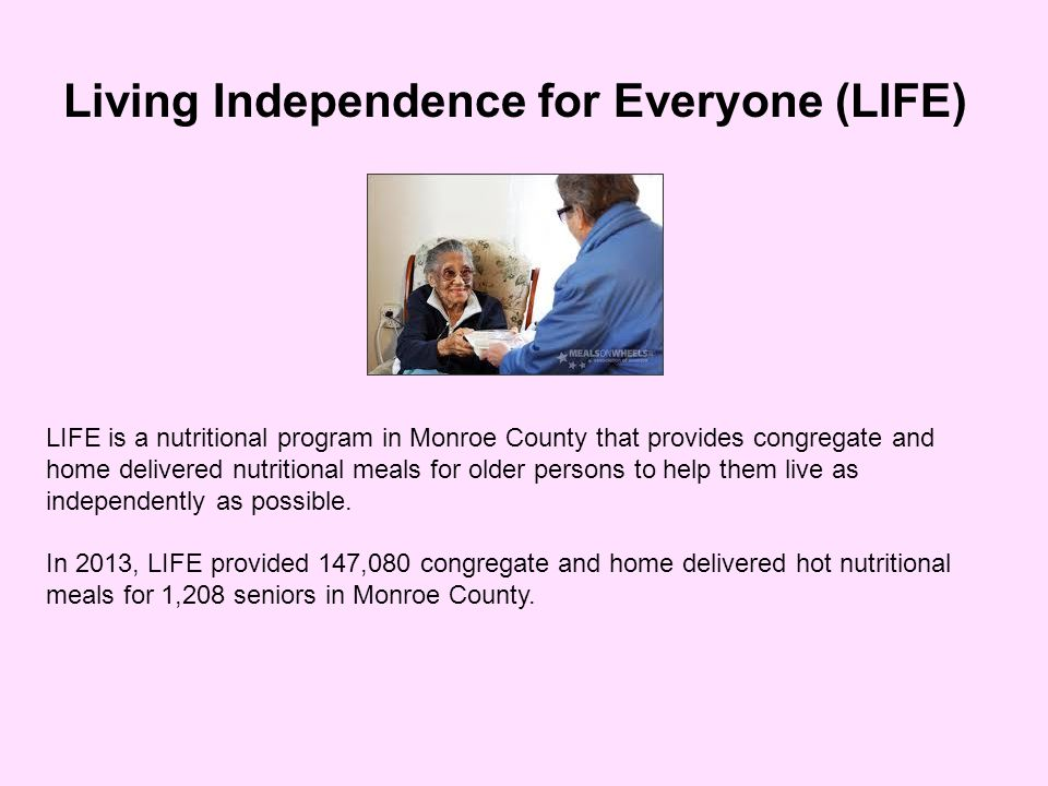 Living Independence for Everyone (LIFE) LIFE is a nutritional program in Monroe County that provides congregate and home delivered nutritional meals for older persons to help them live as independently as possible.