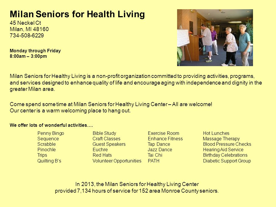 Milan Seniors for Health Living 45 Neckel Ct Milan, MI 48160 734-508-6229 Monday through Friday 8:00am – 3:00pm Milan Seniors for Healthy Living is a non-profit organization committed to providing activities, programs, and services designed to enhance quality of life and encourage aging with independence and dignity in the greater Milan area.