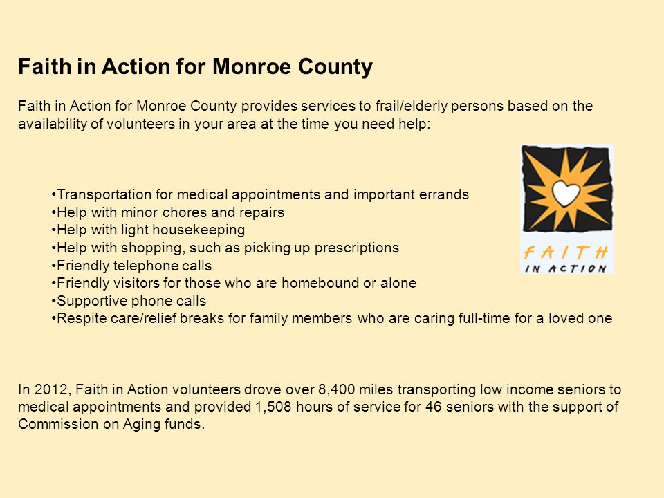 Faith in Action for Monroe County Faith in Action for Monroe County provides services to frail/elderly persons based on the availability of volunteers in your area at the time you need help: Transportation for medical appointments and important errands Help with minor chores and repairs Help with light housekeeping Help with shopping, such as picking up prescriptions Friendly telephone calls Friendly visitors for those who are homebound or alone Supportive phone calls Respite care/relief breaks for family members who are caring full-time for a loved one In 2012, Faith in Action volunteers drove over 8,400 miles transporting low income seniors to medical appointments and provided 1,508 hours of service for 46 seniors with the support of Commission on Aging funds.
