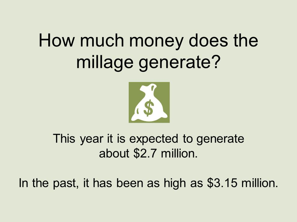 How much money does the millage generate? This year it is expected to generate about $2.7 million. In the past, it has been as high as $3.15 million.