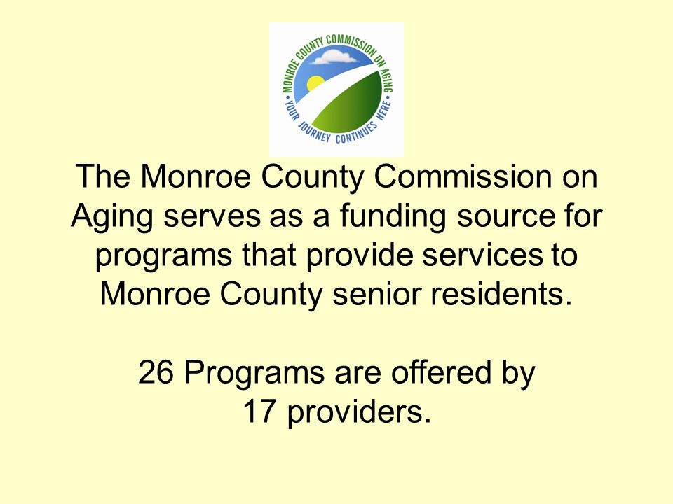The Monroe County Commission on Aging serves as a funding source for programs that provide services to Monroe County senior residents. 26 Programs are