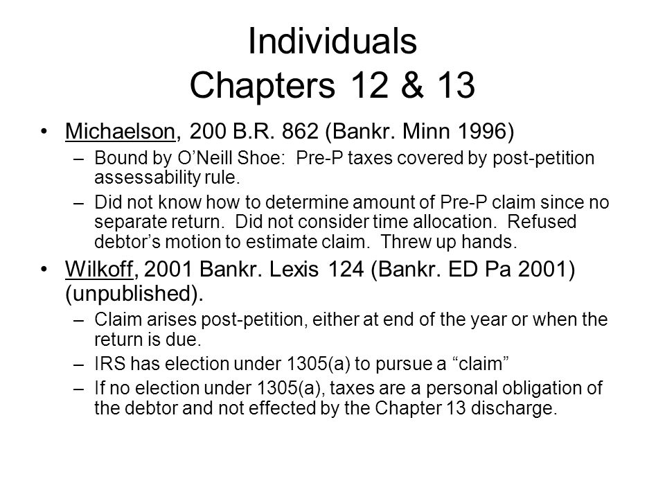 Individuals Chapters 12 & 13 Michaelson, 200 B.R. 862 (Bankr. Minn 1996) –Bound by ONeill Shoe: Pre-P taxes covered by post-petition assessability rul