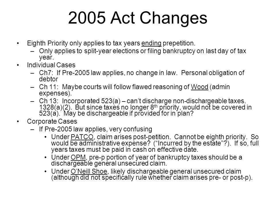 2005 Act Changes Eighth Priority only applies to tax years ending prepetition. –Only applies to split-year elections or filing bankruptcy on last day