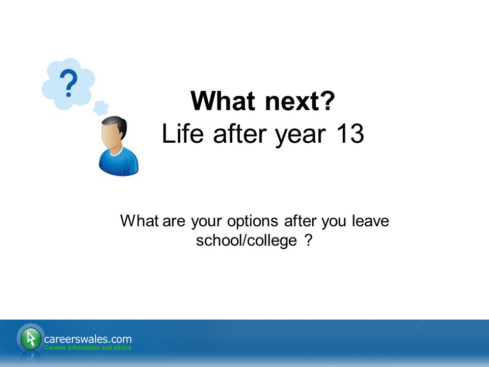 1 What are your options after you leave school/college ? What next? Life after year 13