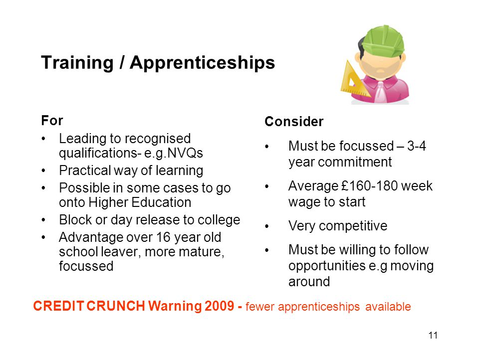 11 Training / Apprenticeships For Leading to recognised qualifications- e.g.NVQs Practical way of learning Possible in some cases to go onto Higher Ed