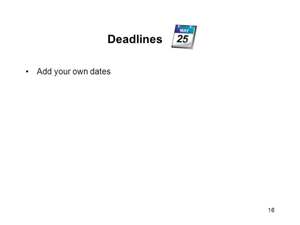 16 Deadlines Add your own dates