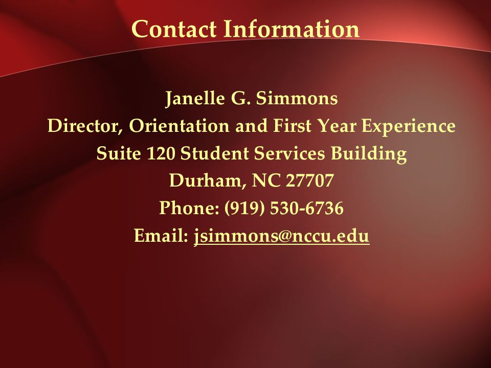Contact Information Janelle G. Simmons Director, Orientation and First Year Experience Suite 120 Student Services Building Durham, NC 27707 Phone: (91