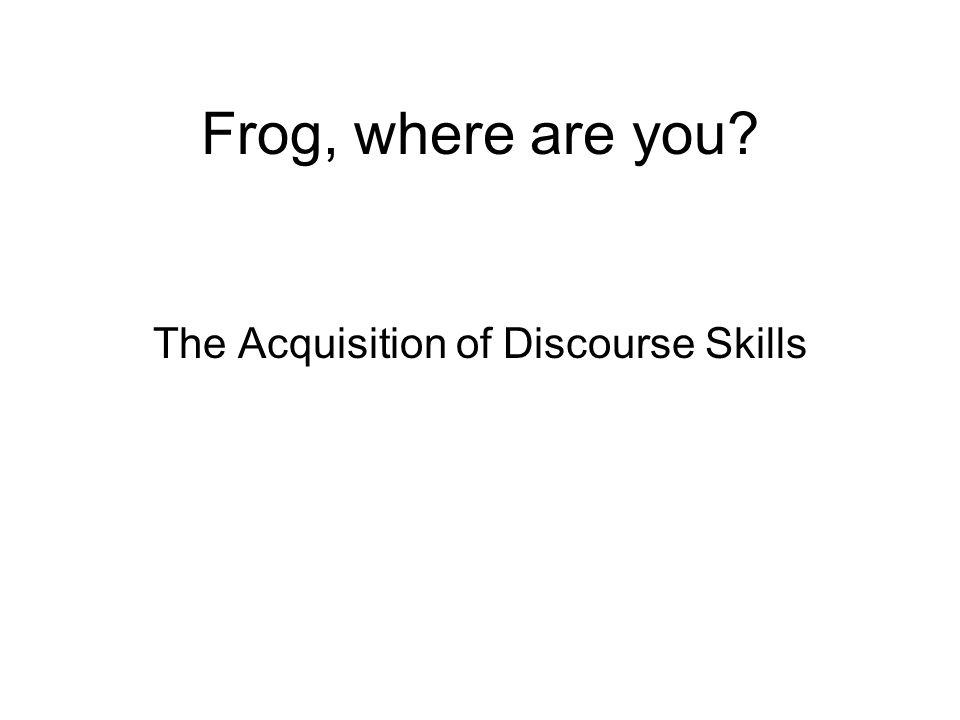 Frog, where are you The Acquisition of Discourse Skills