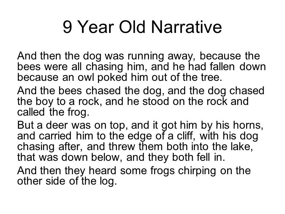 9 Year Old Narrative And then the dog was running away, because the bees were all chasing him, and he had fallen down because an owl poked him out of the tree.