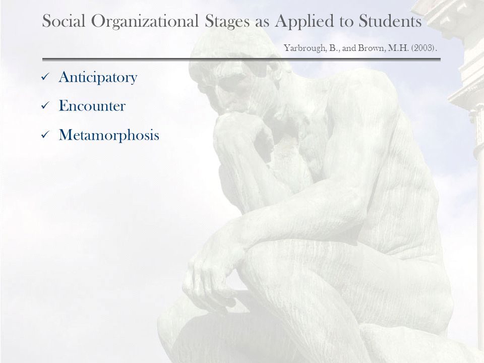 Social Organizational Stages as Applied to Students Yarbrough, B., and Brown, M.H. (2003). Anticipatory Encounter Metamorphosis