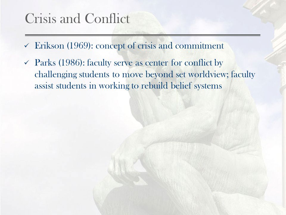 Crisis and Conflict Erikson (1969): concept of crisis and commitment Parks (1986): faculty serve as center for conflict by challenging students to move beyond set worldview; faculty assist students in working to rebuild belief systems
