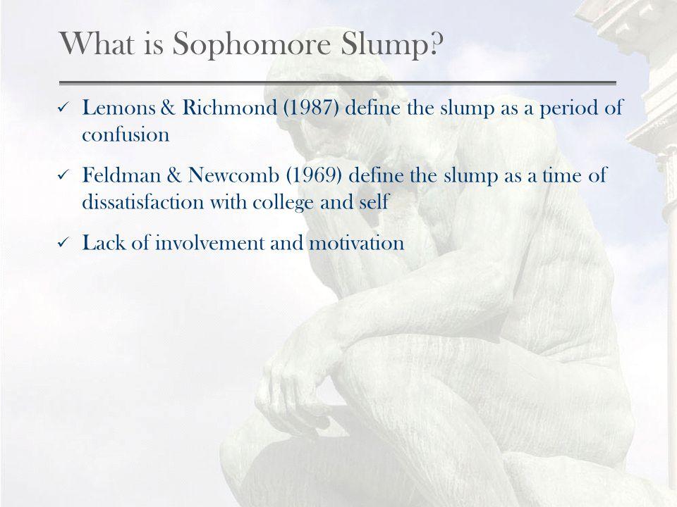 What is Sophomore Slump? Lemons & Richmond (1987) define the slump as a period of confusion Feldman & Newcomb (1969) define the slump as a time of dis