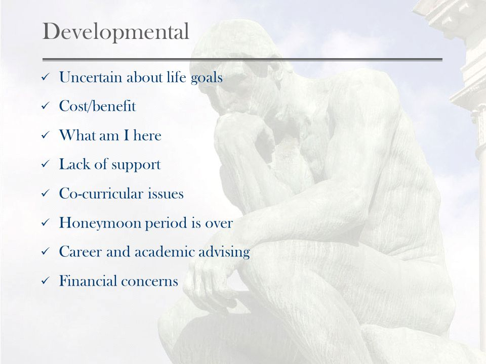 Developmental Uncertain about life goals Cost/benefit What am I here Lack of support Co-curricular issues Honeymoon period is over Career and academic advising Financial concerns