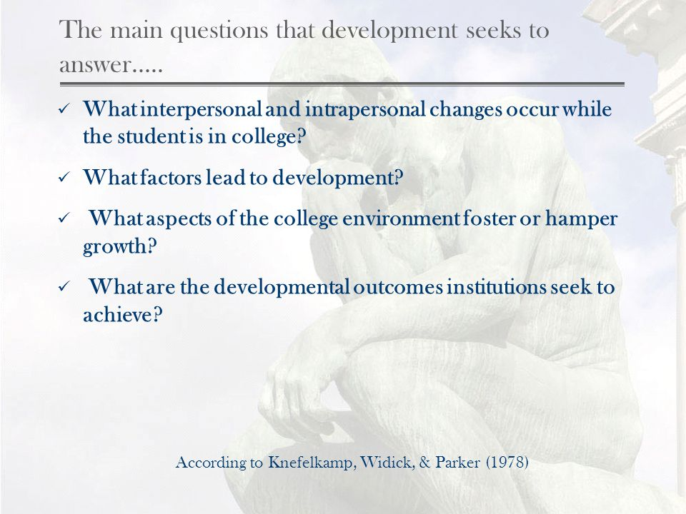 The main questions that development seeks to answer….. What interpersonal and intrapersonal changes occur while the student is in college? What factor