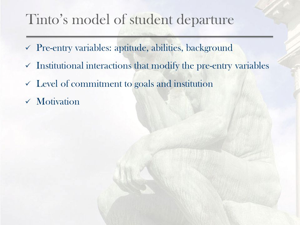 Tintos model of student departure Pre-entry variables: aptitude, abilities, background Institutional interactions that modify the pre-entry variables