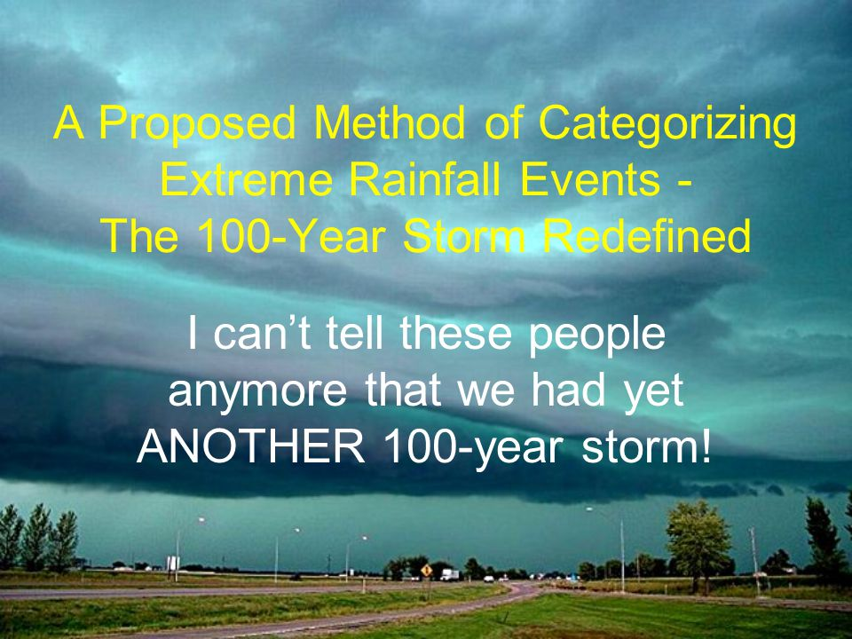 A Proposed Method of Categorizing Extreme Rainfall Events - The 100-Year Storm Redefined I cant tell these people anymore that we had yet ANOTHER 100-year storm!