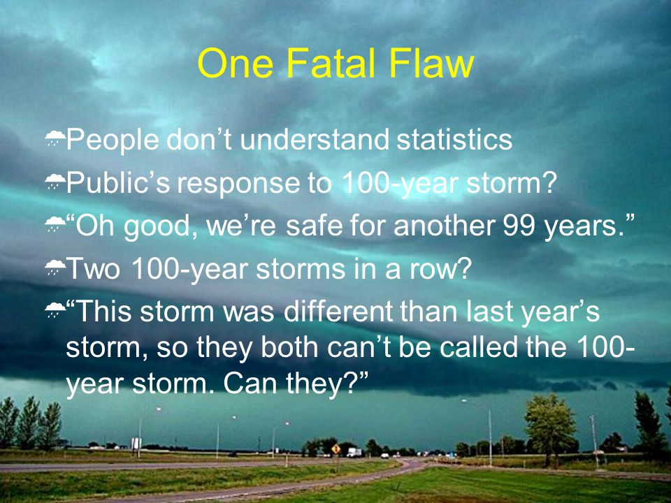 One Fatal Flaw People dont understand statistics Publics response to 100-year storm? Oh good, were safe for another 99 years. Two 100-year storms in a
