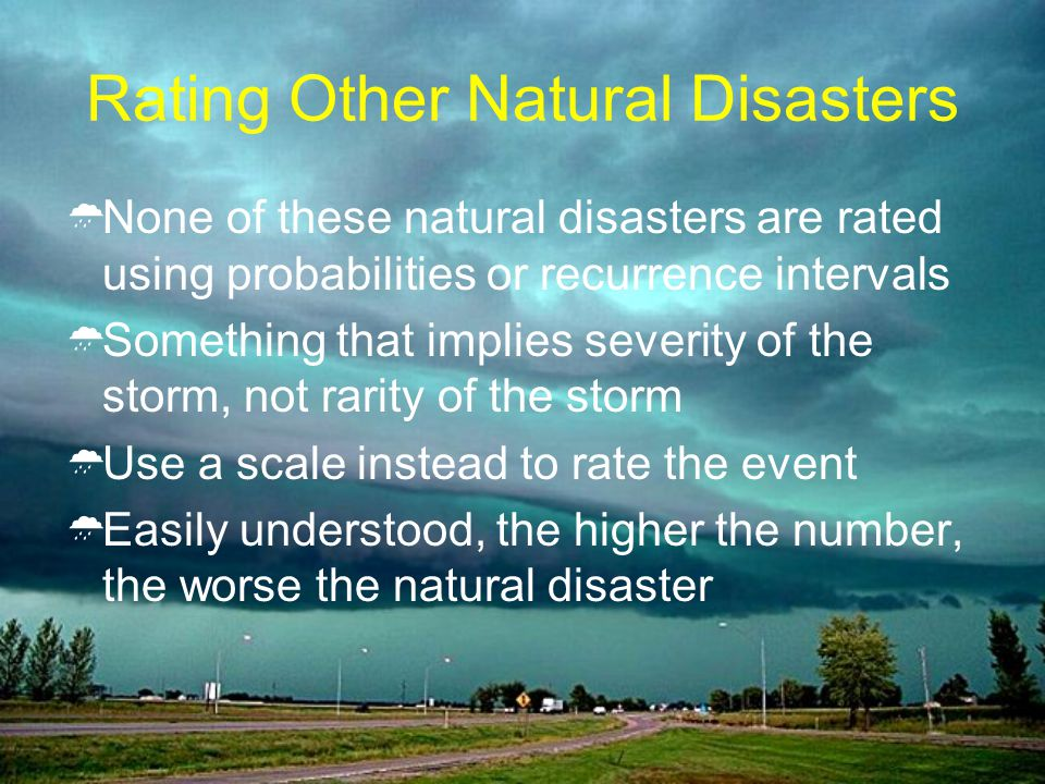Rating Other Natural Disasters None of these natural disasters are rated using probabilities or recurrence intervals Something that implies severity of the storm, not rarity of the storm Use a scale instead to rate the event Easily understood, the higher the number, the worse the natural disaster