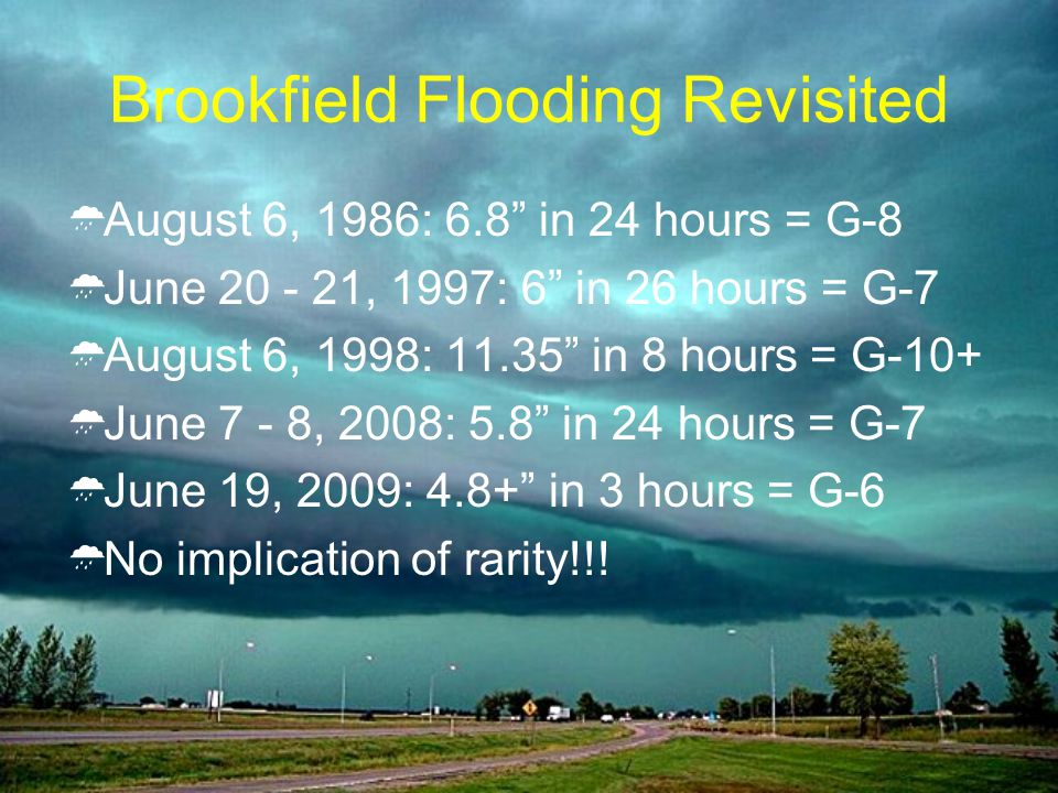 Brookfield Flooding Revisited August 6, 1986: 6.8 in 24 hours = G-8 June 20 - 21, 1997: 6 in 26 hours = G-7 August 6, 1998: 11.35 in 8 hours = G-10+ June 7 - 8, 2008: 5.8 in 24 hours = G-7 June 19, 2009: 4.8+ in 3 hours = G-6 No implication of rarity!!!