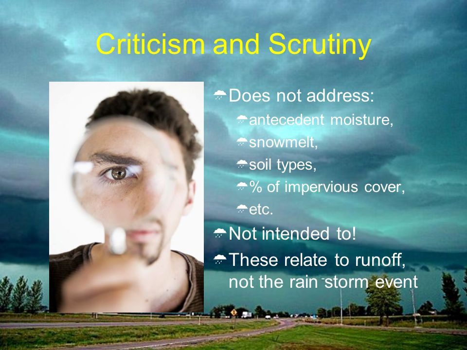 Criticism and Scrutiny Does not address: antecedent moisture, snowmelt, soil types, % of impervious cover, etc.