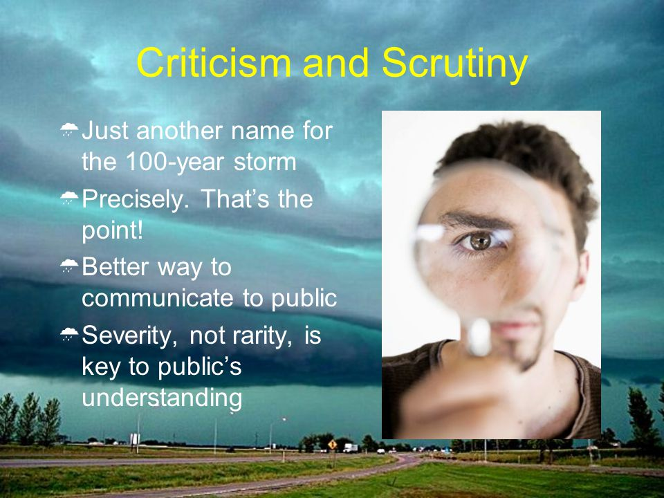 Criticism and Scrutiny Just another name for the 100-year storm Precisely. Thats the point! Better way to communicate to public Severity, not rarity,