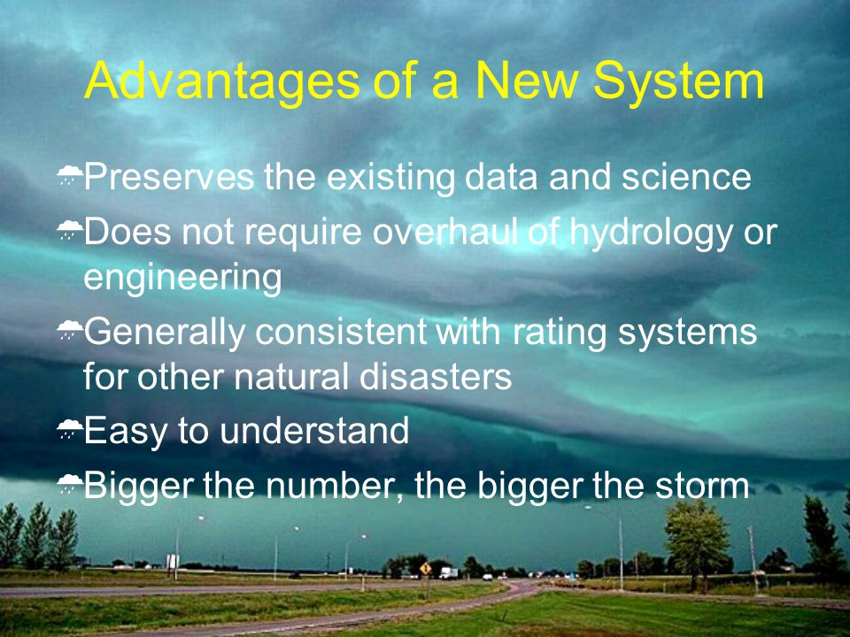 Advantages of a New System Preserves the existing data and science Does not require overhaul of hydrology or engineering Generally consistent with rating systems for other natural disasters Easy to understand Bigger the number, the bigger the storm