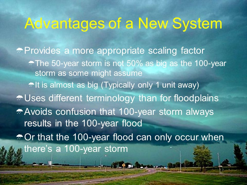 Advantages of a New System Provides a more appropriate scaling factor The 50-year storm is not 50% as big as the 100-year storm as some might assume It is almost as big (Typically only 1 unit away) Uses different terminology than for floodplains Avoids confusion that 100-year storm always results in the 100-year flood Or that the 100-year flood can only occur when theres a 100-year storm