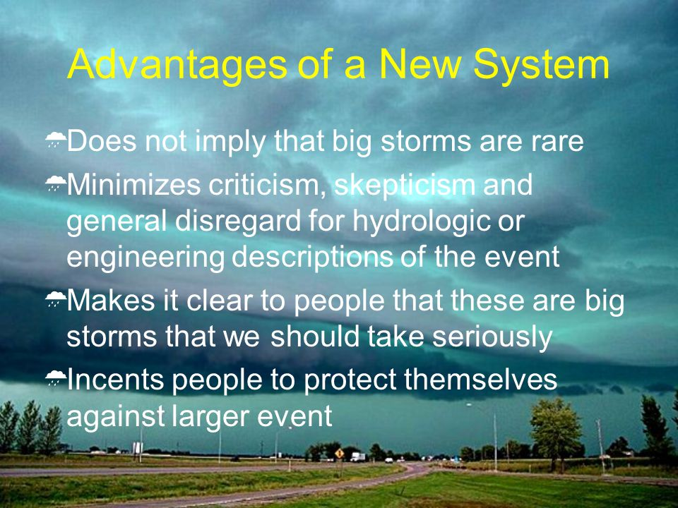 Advantages of a New System Does not imply that big storms are rare Minimizes criticism, skepticism and general disregard for hydrologic or engineering descriptions of the event Makes it clear to people that these are big storms that we should take seriously Incents people to protect themselves against larger event