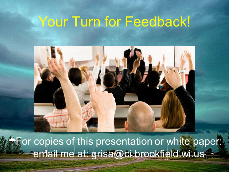 Your Turn for Feedback! For copies of this presentation or white paper: email me at: grisa@ci.brookfield.wi.us