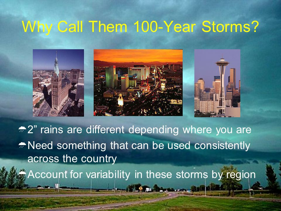 Why Call Them 100-Year Storms? 2 rains are different depending where you are Need something that can be used consistently across the country Account f