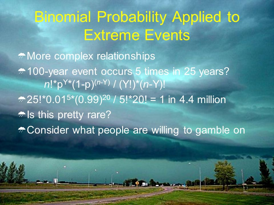 Binomial Probability Applied to Extreme Events More complex relationships 100-year event occurs 5 times in 25 years.