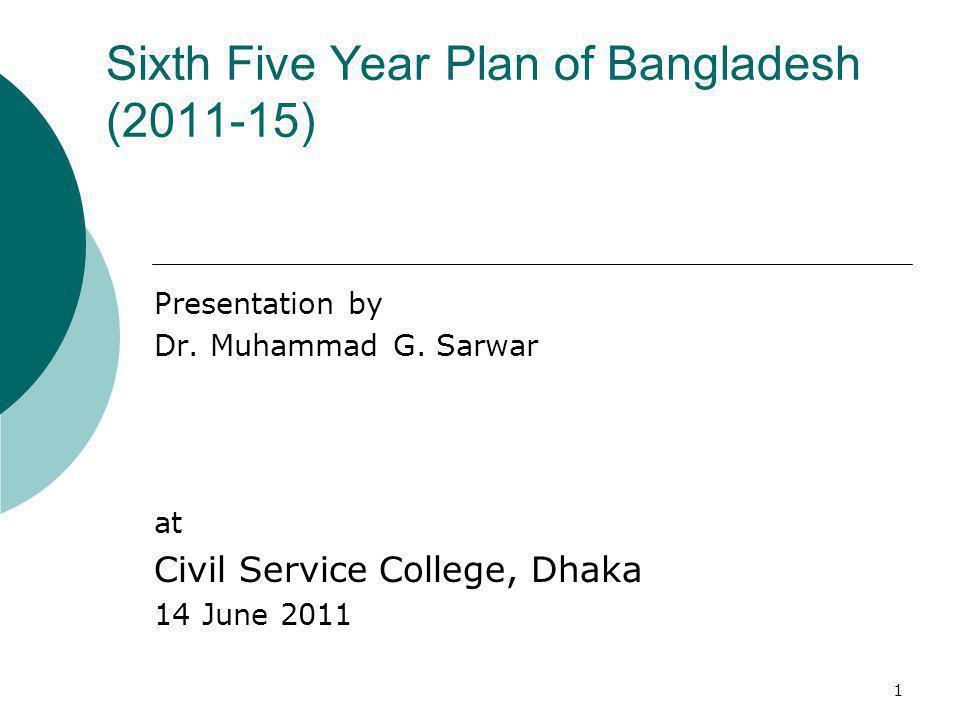 1 Sixth Five Year Plan of Bangladesh (2011-15) Presentation by Dr. Muhammad G. Sarwar at Civil Service College, Dhaka 14 June 2011